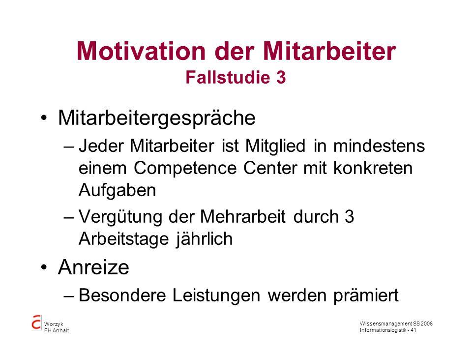 Wissensmanagement SS 2006 Informationslogistik - 41 Worzyk FH Anhalt Motivation der Mitarbeiter Fallstudie 3 Mitarbeitergespräche –Jeder Mitarbeiter i