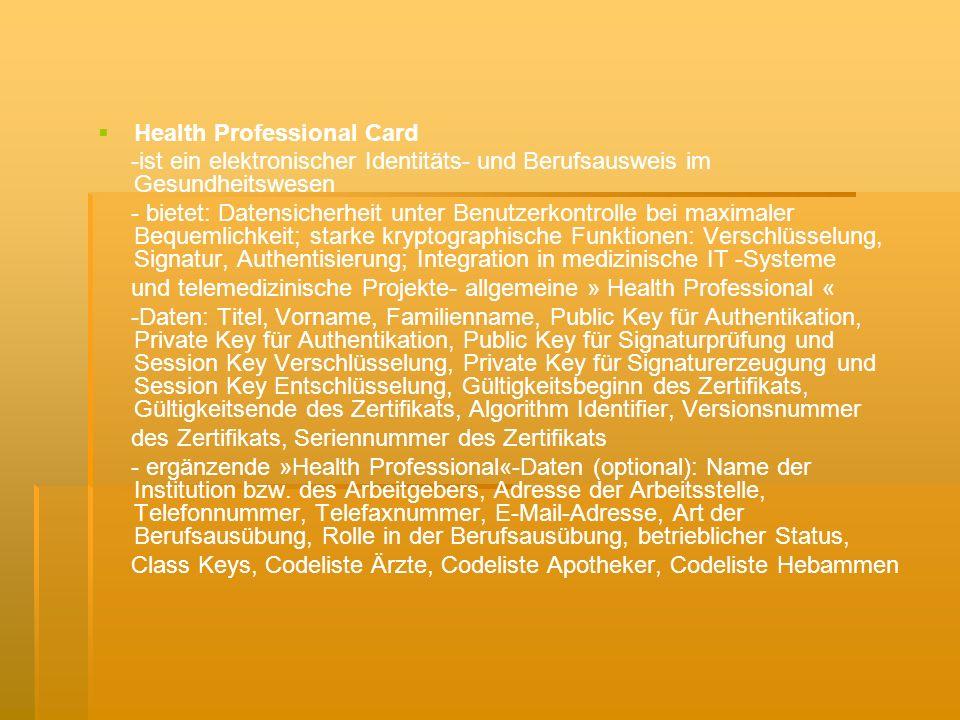 Health Professional Card -ist ein elektronischer Identitäts- und Berufsausweis im Gesundheitswesen - bietet: Datensicherheit unter Benutzerkontrolle bei maximaler Bequemlichkeit; starke kryptographische Funktionen: Verschlüsselung, Signatur, Authentisierung; Integration in medizinische IT -Systeme und telemedizinische Projekte- allgemeine » Health Professional « -Daten: Titel, Vorname, Familienname, Public Key für Authentikation, Private Key für Authentikation, Public Key für Signaturprüfung und Session Key Verschlüsselung, Private Key für Signaturerzeugung und Session Key Entschlüsselung, Gültigkeitsbeginn des Zertifikats, Gültigkeitsende des Zertifikats, Algorithm Identifier, Versionsnummer des Zertifikats, Seriennummer des Zertifikats - ergänzende »Health Professional«-Daten (optional): Name der Institution bzw.