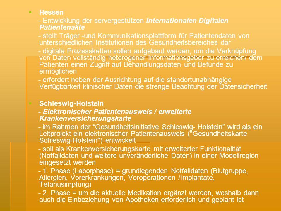 Hessen - Entwicklung der servergestützen Internationalen Digitalen Patientenakte - stellt Träger -und Kommunikationsplattform für Patientendaten von unterschiedlichen Institutionen des Gesundheitsbereiches dar - digitale Prozessketten sollen aufgebaut werden, um die Verknüpfung von Daten vollständig heterogener Informationsgeber zu erreichen/ dem Patienten einen Zugriff auf Behandlungsdaten und Befunde zu ermöglichen - erfordert neben der Ausrichtung auf die standortunabhängige Verfügbarkeit klinischer Daten die strenge Beachtung der Datensicherheit Schleswig-Holstein - Elektronischer Patientenausweis / erweiterte Krankenversicherungskarte - im Rahmen der Gesundheitsinitiative Schleswig- Holstein wird als ein Leitprojekt ein elektronischer Patientenausweis ( Gesundheitskarte Schleswig-Holstein ) entwickelt - soll als Krankenversicherungskarte mit erweiterter Funktionalität (Notfalldaten und weitere unveränderliche Daten) in einer Modellregion eingesetzt werden - 1.