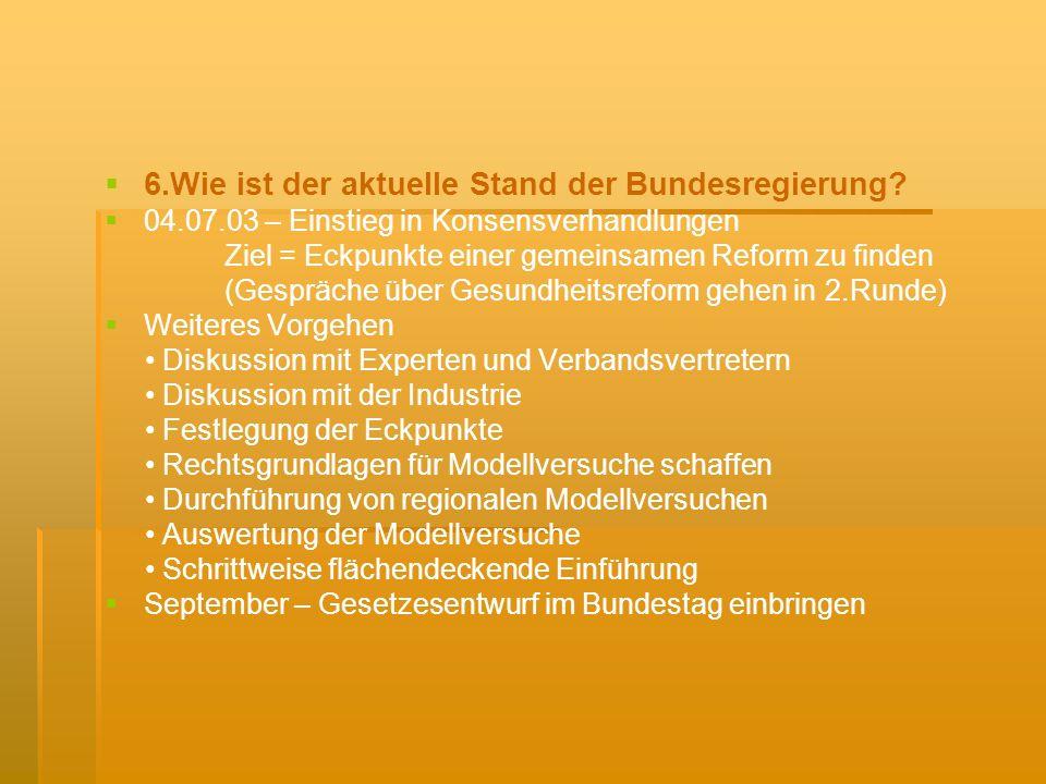 6.Wie ist der aktuelle Stand der Bundesregierung? 04.07.03 – Einstieg in Konsensverhandlungen Ziel = Eckpunkte einer gemeinsamen Reform zu finden (Ges