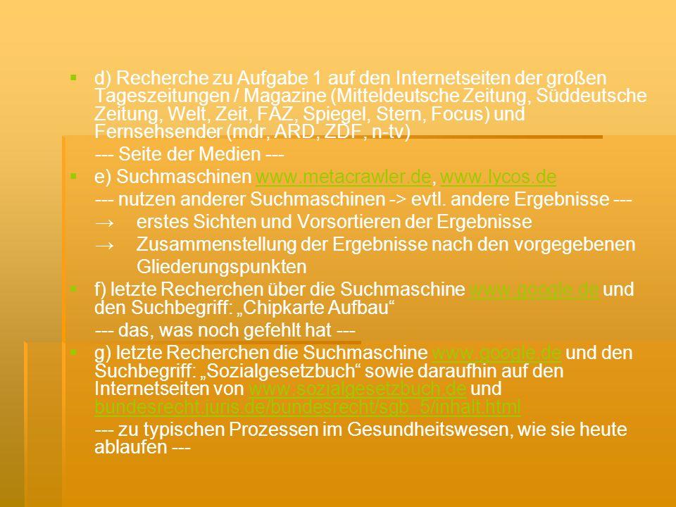 d) Recherche zu Aufgabe 1 auf den Internetseiten der großen Tageszeitungen / Magazine (Mitteldeutsche Zeitung, Süddeutsche Zeitung, Welt, Zeit, FAZ, Spiegel, Stern, Focus) und Fernsehsender (mdr, ARD, ZDF, n-tv) --- Seite der Medien --- e) Suchmaschinen www.metacrawler.de, www.lycos.dewww.metacrawler.dewww.lycos.de --- nutzen anderer Suchmaschinen -> evtl.