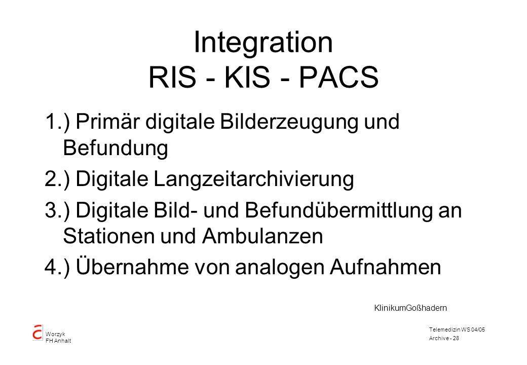 Worzyk FH Anhalt Telemedizin WS 04/05 Archive - 28 Integration RIS - KIS - PACS 1.) Primär digitale Bilderzeugung und Befundung 2.) Digitale Langzeita