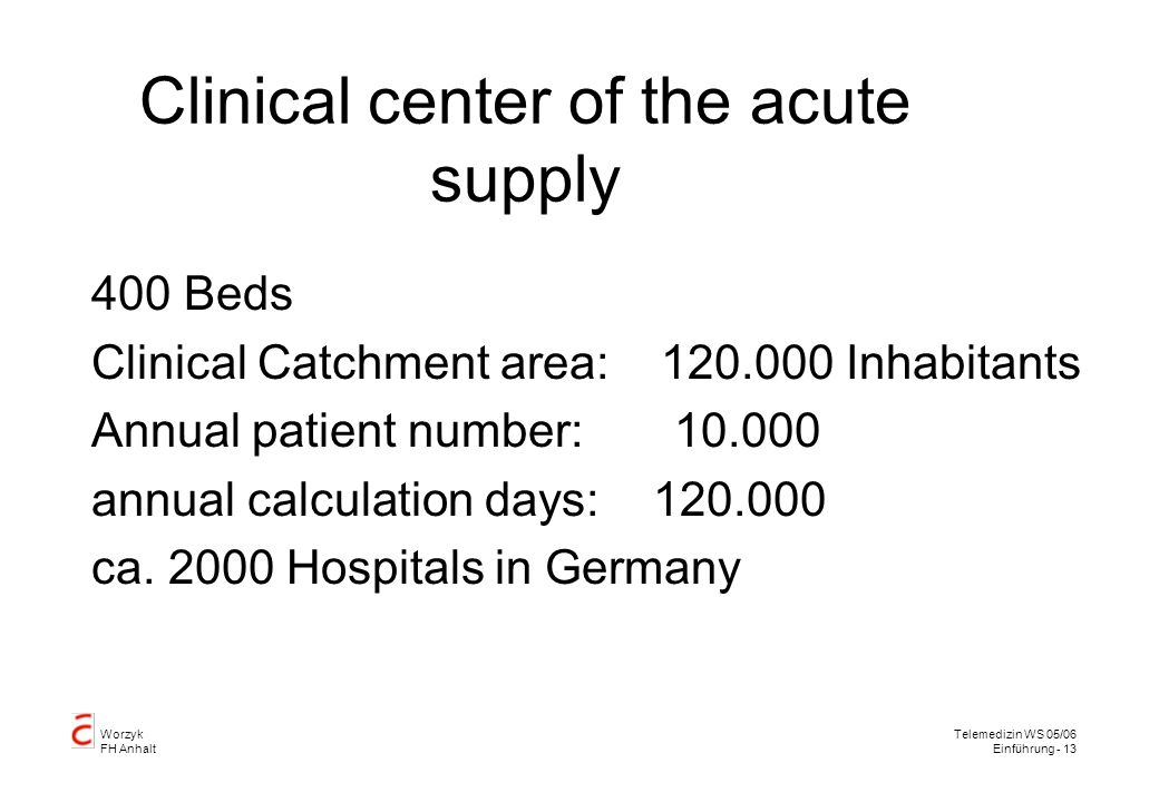 Worzyk FH Anhalt Telemedizin WS 05/06 Einführung - 13 Clinical center of the acute supply 400 Beds Clinical Catchment area: 120.000 Inhabitants Annual