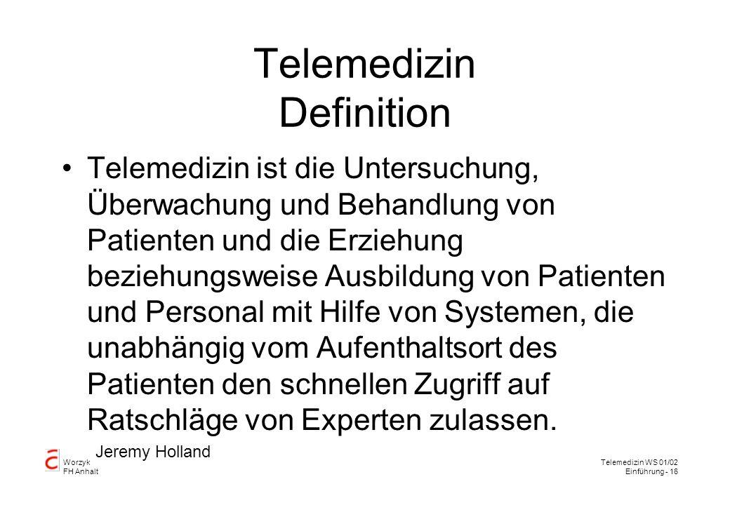 Worzyk FH Anhalt Telemedizin WS 01/02 Einführung - 16 Telemedizin Definition Telemedizin ist die Untersuchung, Überwachung und Behandlung von Patienten und die Erziehung beziehungsweise Ausbildung von Patienten und Personal mit Hilfe von Systemen, die unabhängig vom Aufenthaltsort des Patienten den schnellen Zugriff auf Ratschläge von Experten zulassen.