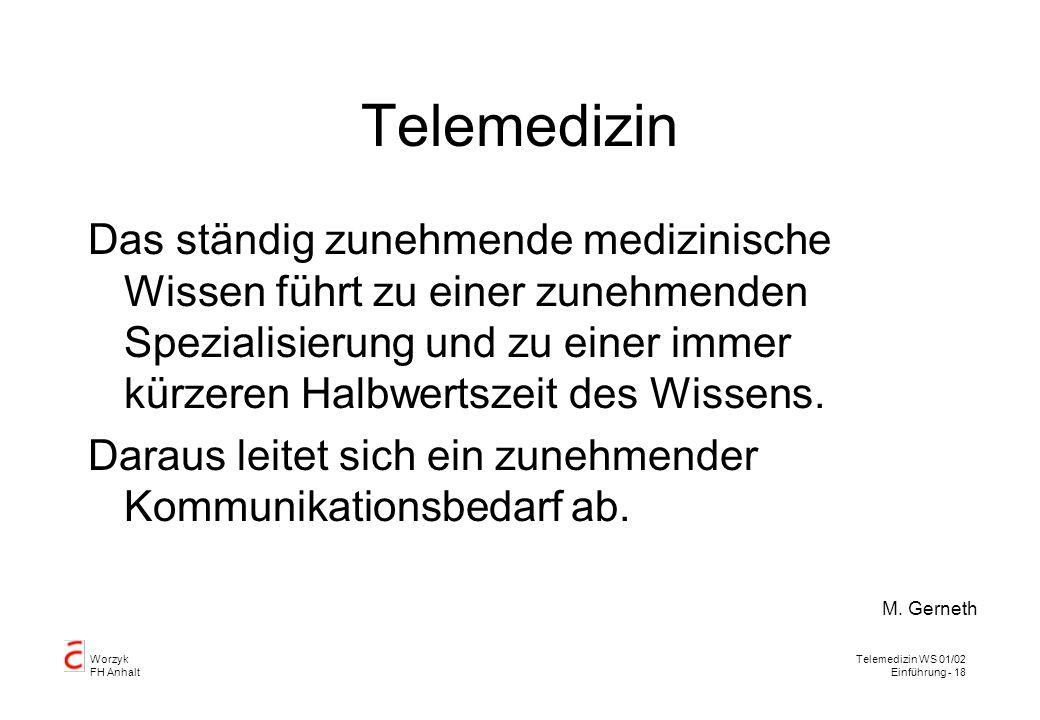Worzyk FH Anhalt Telemedizin WS 01/02 Einführung - 18 Telemedizin Das ständig zunehmende medizinische Wissen führt zu einer zunehmenden Spezialisierung und zu einer immer kürzeren Halbwertszeit des Wissens.