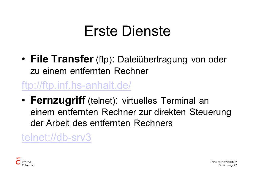 Worzyk FH Anhalt Telemedizin WS 01/02 Einführung - 27 Erste Dienste File Transfer (ftp) : Dateiübertragung von oder zu einem entfernten Rechner ftp://ftp.inf.hs-anhalt.de/ Fernzugriff (telnet) : virtuelles Terminal an einem entfernten Rechner zur direkten Steuerung der Arbeit des entfernten Rechners telnet://db-srv3