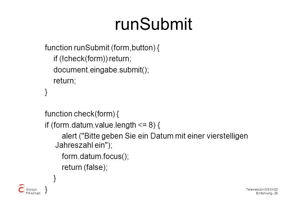 Worzyk FH Anhalt Telemedizin WS 01/02 Einführung - 35 runSubmit function runSubmit (form,button) { if (!check(form)) return; document.eingabe.submit(); return; } function check(form) { if (form.datum.value.length <= 8) { alert ( Bitte geben Sie ein Datum mit einer vierstelligen Jahreszahl ein ); form.datum.focus(); return (false); }