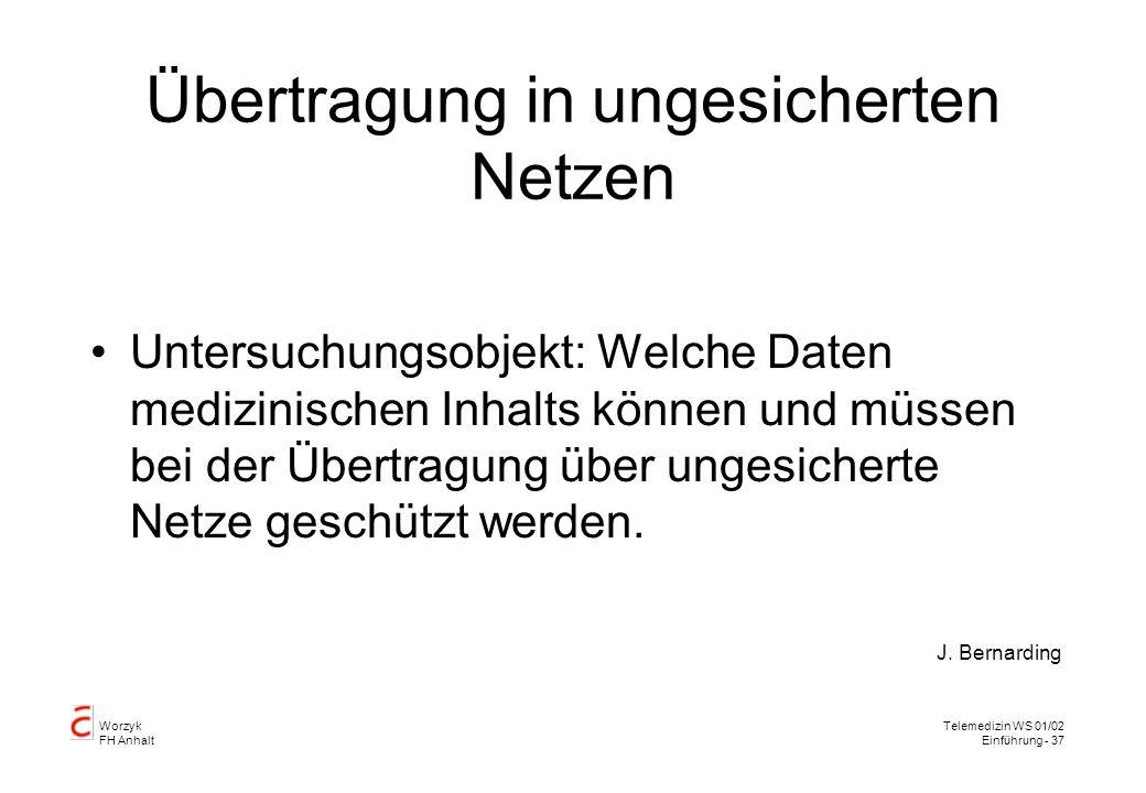Worzyk FH Anhalt Telemedizin WS 01/02 Einführung - 37 Übertragung in ungesicherten Netzen Untersuchungsobjekt: Welche Daten medizinischen Inhalts können und müssen bei der Übertragung über ungesicherte Netze geschützt werden.