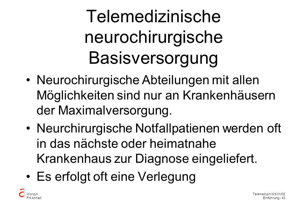 Worzyk FH Anhalt Telemedizin WS 01/02 Einführung - 43 Telemedizinische neurochirurgische Basisversorgung Neurochirurgische Abteilungen mit allen Möglichkeiten sind nur an Krankenhäusern der Maximalversorgung.