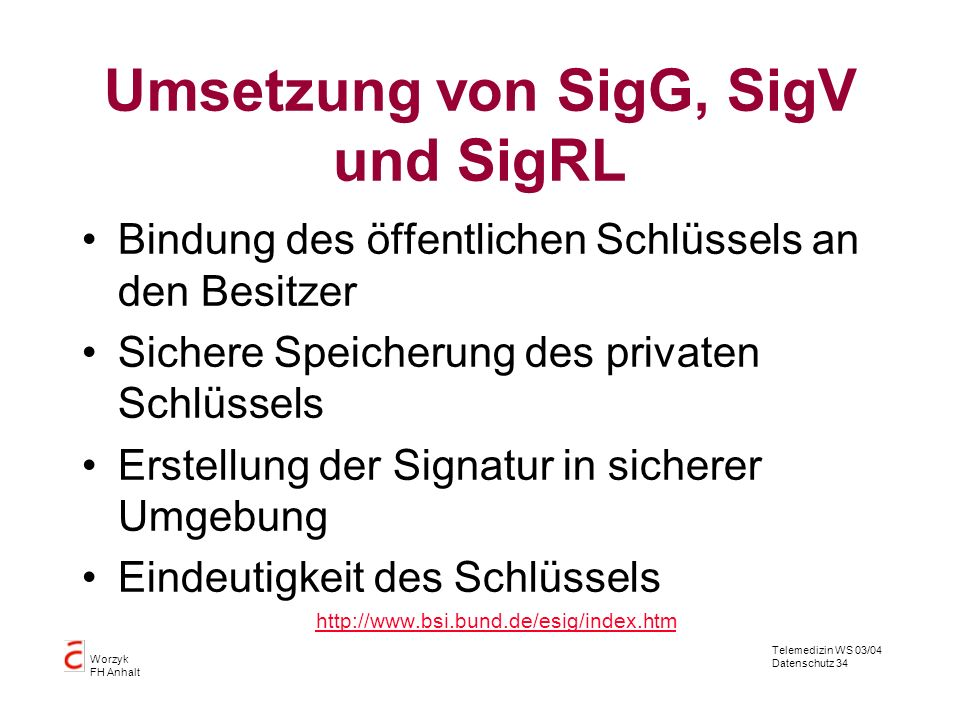 Telemedizin WS 03/04 Datenschutz 34 Worzyk FH Anhalt Umsetzung von SigG, SigV und SigRL Bindung des öffentlichen Schlüssels an den Besitzer Sichere Sp
