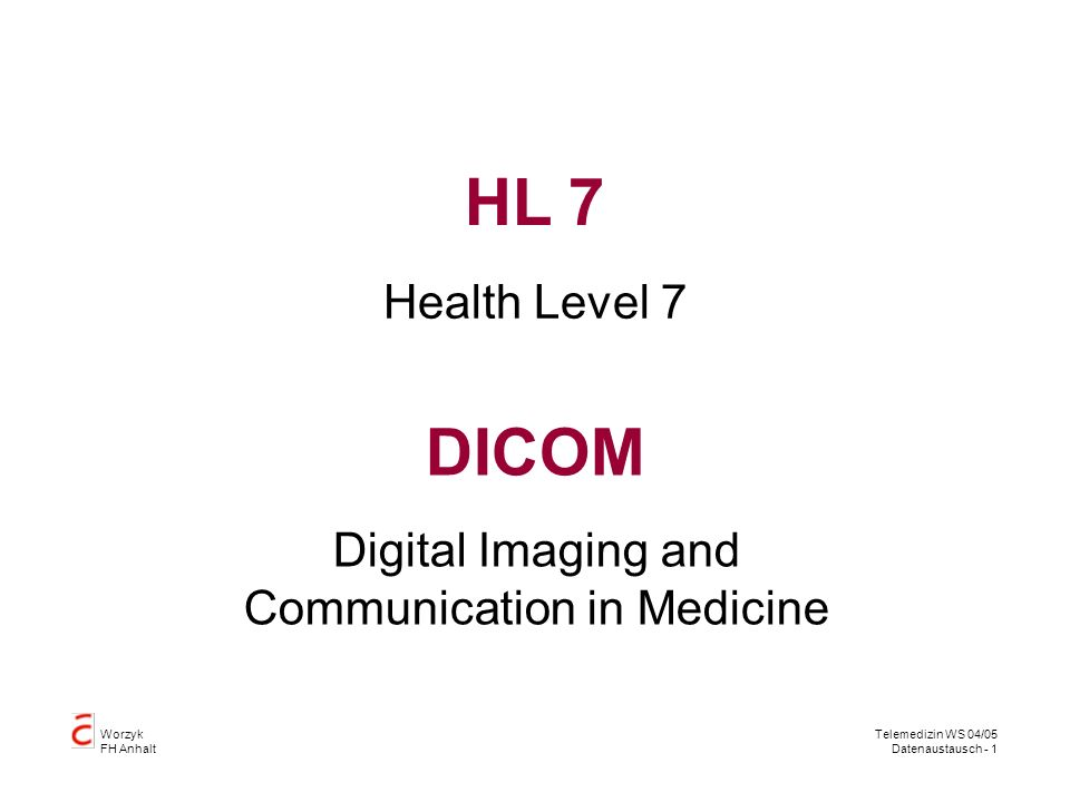 Worzyk FH Anhalt Telemedizin WS 04/05 Datenaustausch - 1 DICOM Health Level 7 HL 7 Digital Imaging and Communication in Medicine