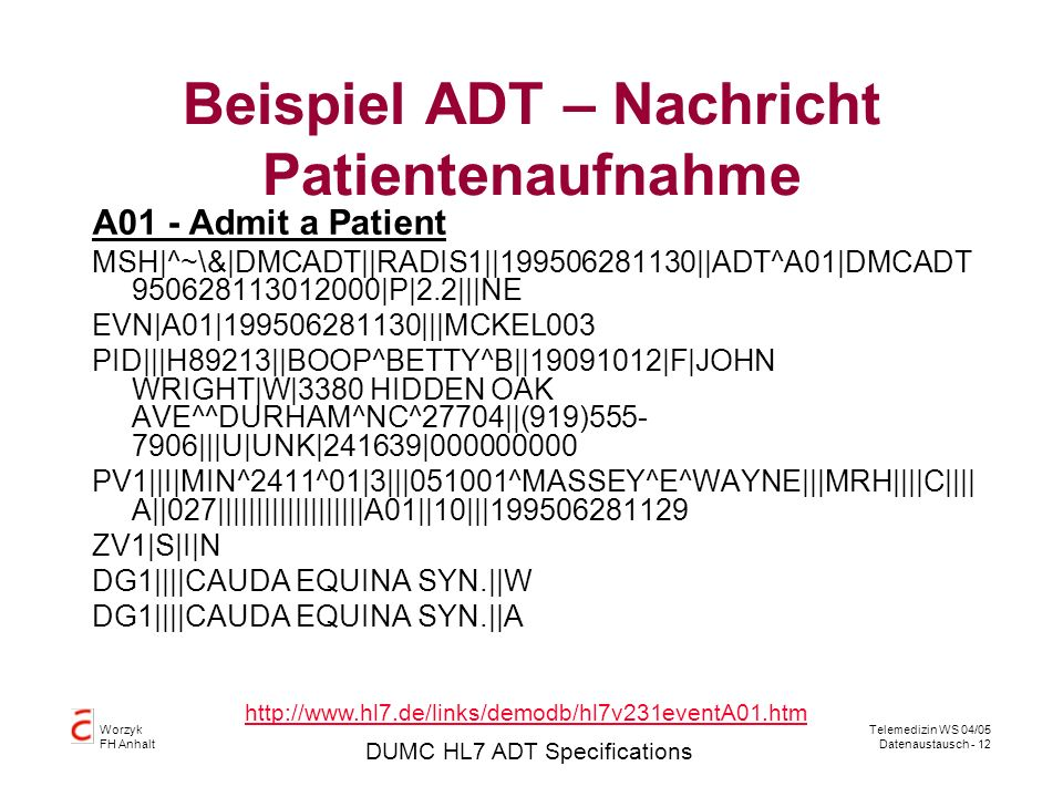 Worzyk FH Anhalt Telemedizin WS 04/05 Datenaustausch - 12 Beispiel ADT – Nachricht Patientenaufnahme A01 - Admit a Patient MSH|^~\&|DMCADT||RADIS1||199506281130||ADT^A01|DMCADT 950628113012000|P|2.2|||NE EVN|A01|199506281130|||MCKEL003 PID|||H89213||BOOP^BETTY^B||19091012|F|JOHN WRIGHT|W|3380 HIDDEN OAK AVE^^DURHAM^NC^27704||(919)555- 7906|||U|UNK|241639|000000000 PV1||I|MIN^2411^01|3|||051001^MASSEY^E^WAYNE|||MRH||||C|||| A||027|||||||||||||||||||A01||10|||199506281129 ZV1|S|I|N DG1||||CAUDA EQUINA SYN.||W DG1||||CAUDA EQUINA SYN.||A DUMC HL7 ADT Specifications http://www.hl7.de/links/demodb/hl7v231eventA01.htm