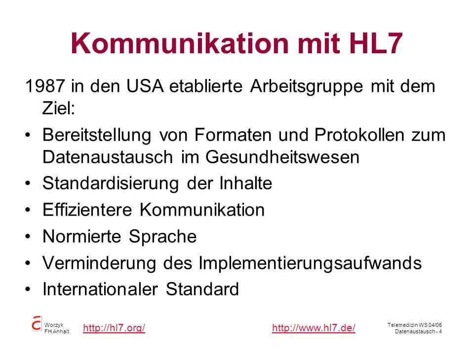 Worzyk FH Anhalt Telemedizin WS 04/05 Datenaustausch - 4 Kommunikation mit HL7 1987 in den USA etablierte Arbeitsgruppe mit dem Ziel: Bereitstellung von Formaten und Protokollen zum Datenaustausch im Gesundheitswesen Standardisierung der Inhalte Effizientere Kommunikation Normierte Sprache Verminderung des Implementierungsaufwands Internationaler Standard http://hl7.org/http://www.hl7.de/
