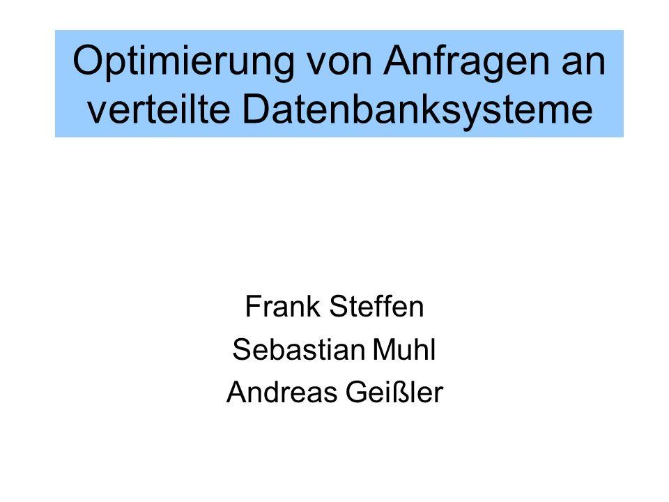 Optimierung von Anfragen an verteilte Datenbanksysteme Frank Steffen Sebastian Muhl Andreas Geißler