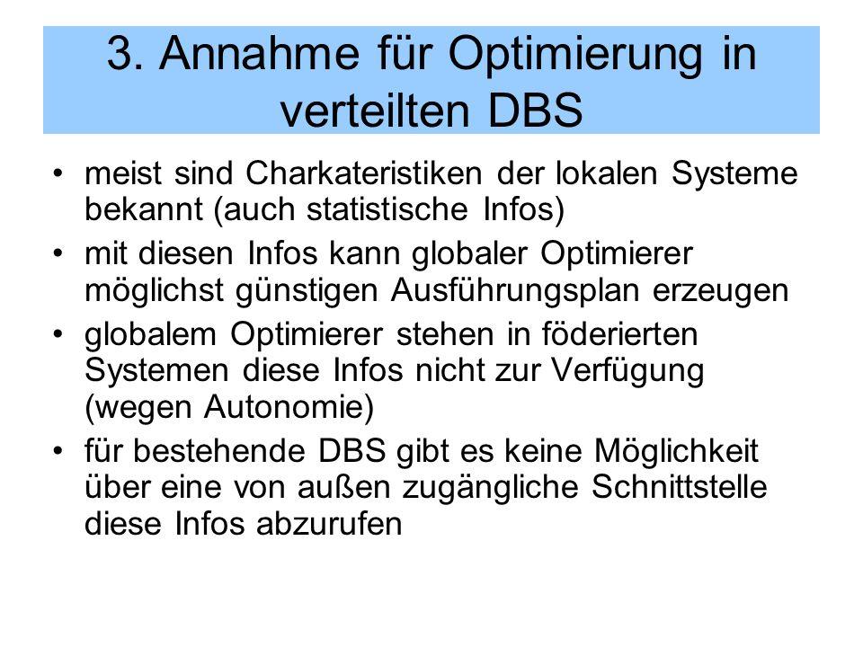 3. Annahme für Optimierung in verteilten DBS meist sind Charkateristiken der lokalen Systeme bekannt (auch statistische Infos) mit diesen Infos kann g
