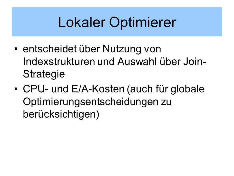 Lokaler Optimierer entscheidet über Nutzung von Indexstrukturen und Auswahl über Join- Strategie CPU- und E/A-Kosten (auch für globale Optimierungsent