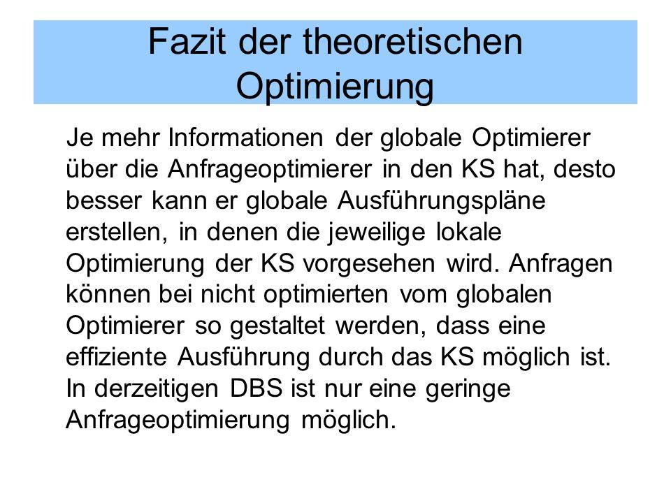 Fazit der theoretischen Optimierung Je mehr Informationen der globale Optimierer über die Anfrageoptimierer in den KS hat, desto besser kann er global