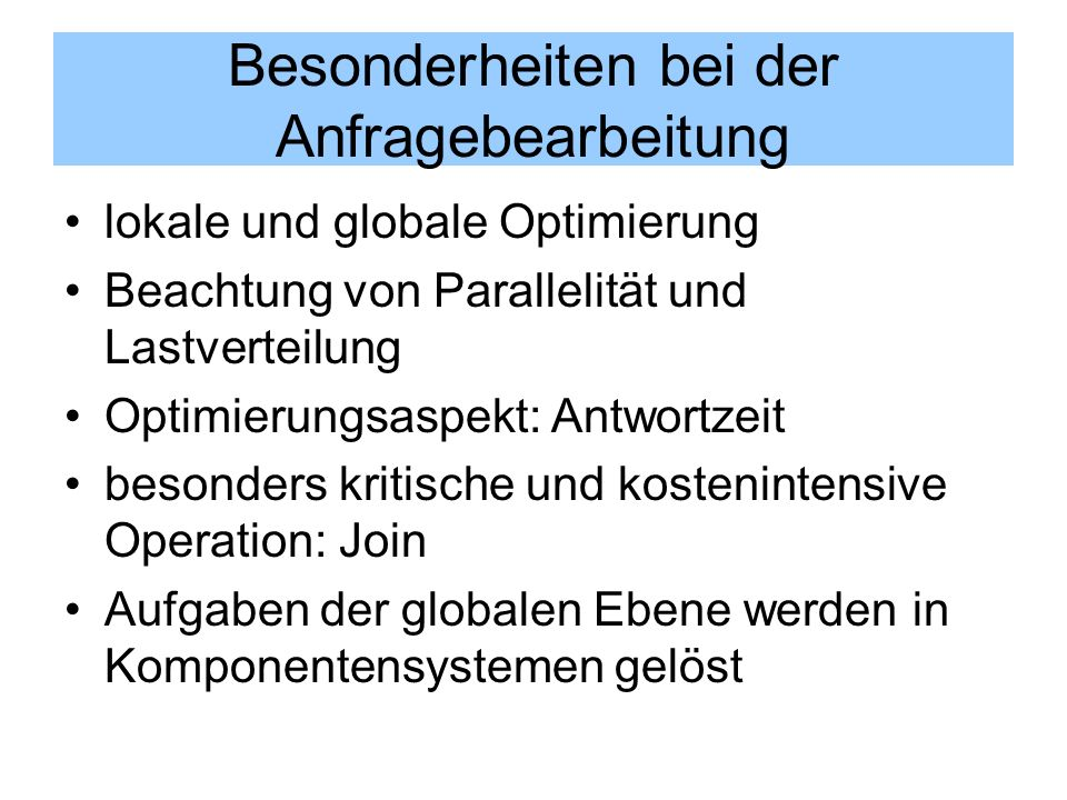 Besonderheiten bei der Anfragebearbeitung lokale und globale Optimierung Beachtung von Parallelität und Lastverteilung Optimierungsaspekt: Antwortzeit