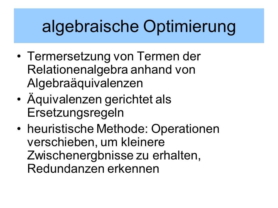 algebraische Optimierung Termersetzung von Termen der Relationenalgebra anhand von Algebraäquivalenzen Äquivalenzen gerichtet als Ersetzungsregeln heu