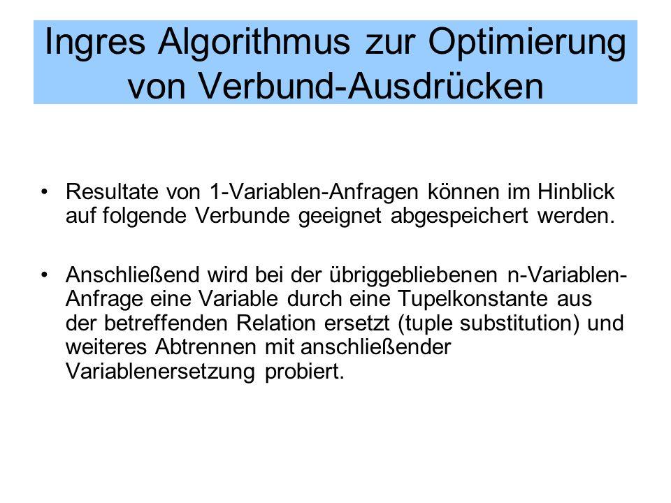 Ingres Algorithmus zur Optimierung von Verbund-Ausdrücken Resultate von 1-Variablen-Anfragen können im Hinblick auf folgende Verbunde geeignet abgespe