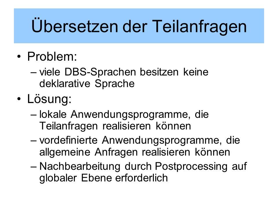 Übersetzen der Teilanfragen Problem: –viele DBS-Sprachen besitzen keine deklarative Sprache Lösung: –lokale Anwendungsprogramme, die Teilanfragen real