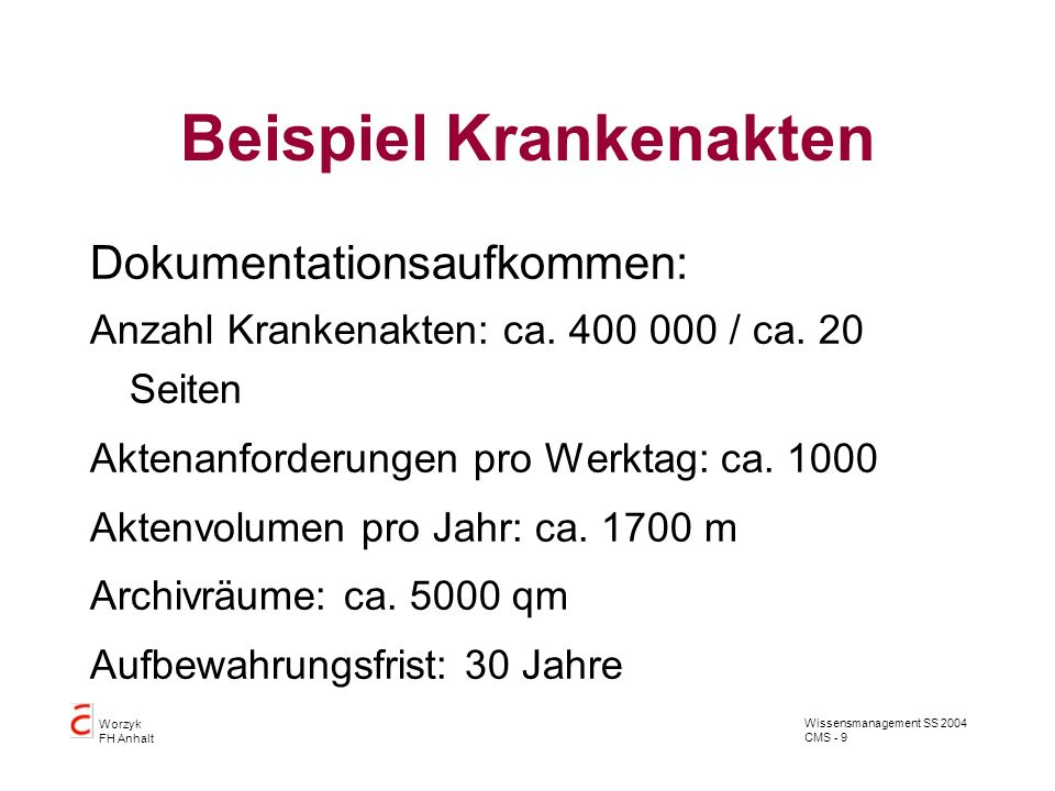 Wissensmanagement SS 2004 CMS - 9 Worzyk FH Anhalt Beispiel Krankenakten Dokumentationsaufkommen: Anzahl Krankenakten: ca. 400 000 / ca. 20 Seiten Akt