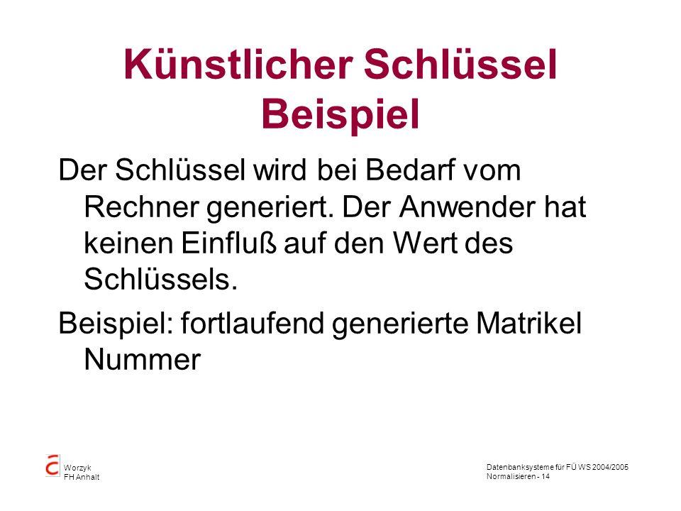 Datenbanksysteme für FÜ WS 2004/2005 Normalisieren - 14 Worzyk FH Anhalt Künstlicher Schlüssel Beispiel Der Schlüssel wird bei Bedarf vom Rechner gene