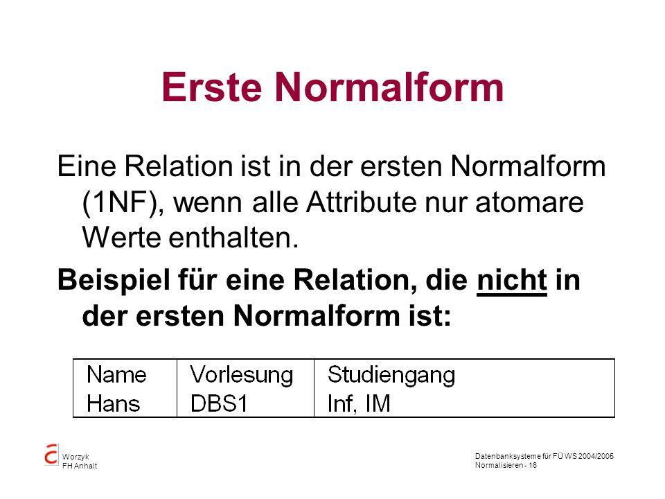 Datenbanksysteme für FÜ WS 2004/2005 Normalisieren - 16 Worzyk FH Anhalt Erste Normalform Eine Relation ist in der ersten Normalform (1NF), wenn alle