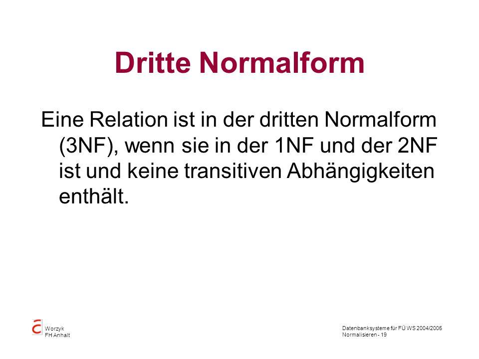 Datenbanksysteme für FÜ WS 2004/2005 Normalisieren - 19 Worzyk FH Anhalt Dritte Normalform Eine Relation ist in der dritten Normalform (3NF), wenn sie