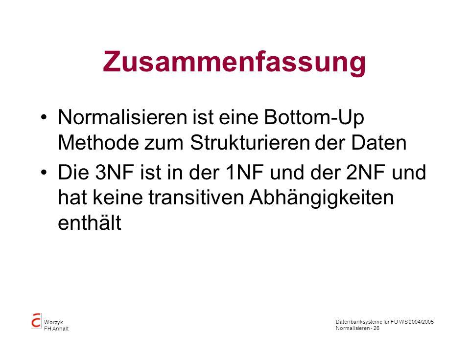Datenbanksysteme für FÜ WS 2004/2005 Normalisieren - 26 Worzyk FH Anhalt Zusammenfassung Normalisieren ist eine Bottom-Up Methode zum Strukturieren de