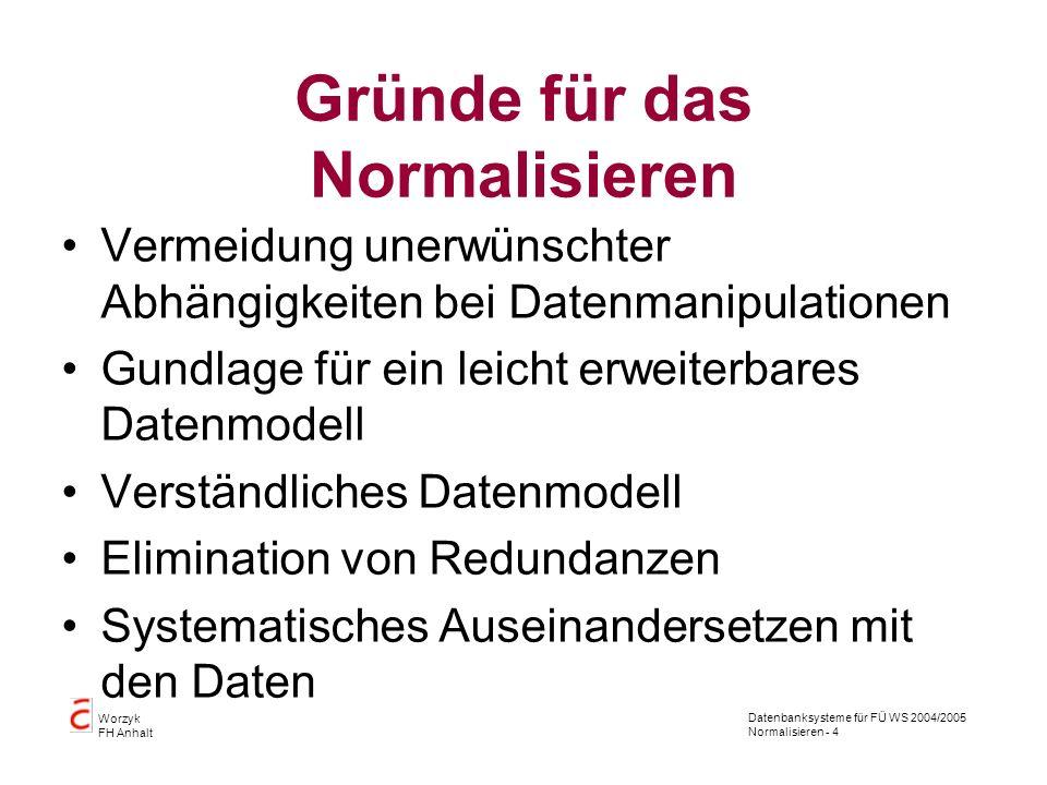 Datenbanksysteme für FÜ WS 2004/2005 Normalisieren - 4 Worzyk FH Anhalt Gründe für das Normalisieren Vermeidung unerwünschter Abhängigkeiten bei Daten