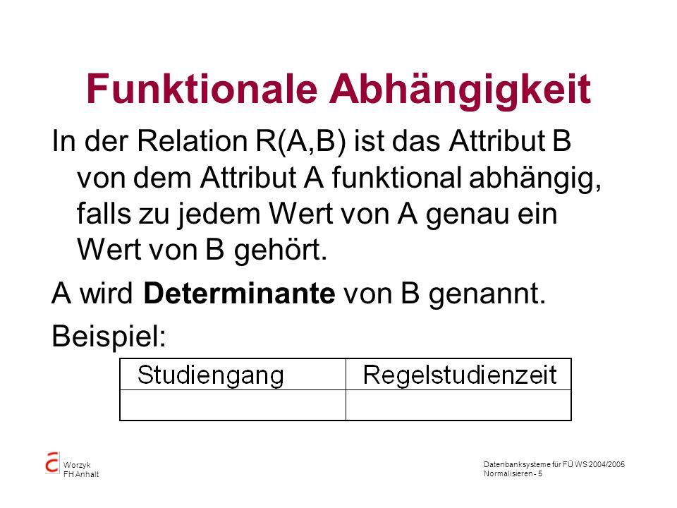 Datenbanksysteme für FÜ WS 2004/2005 Normalisieren - 5 Worzyk FH Anhalt Funktionale Abhängigkeit In der Relation R(A,B) ist das Attribut B von dem Att
