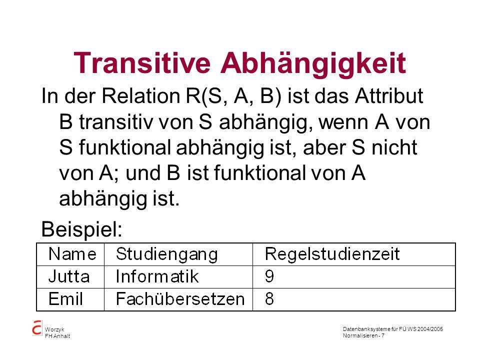 Datenbanksysteme für FÜ WS 2004/2005 Normalisieren - 7 Worzyk FH Anhalt Transitive Abhängigkeit In der Relation R(S, A, B) ist das Attribut B transiti
