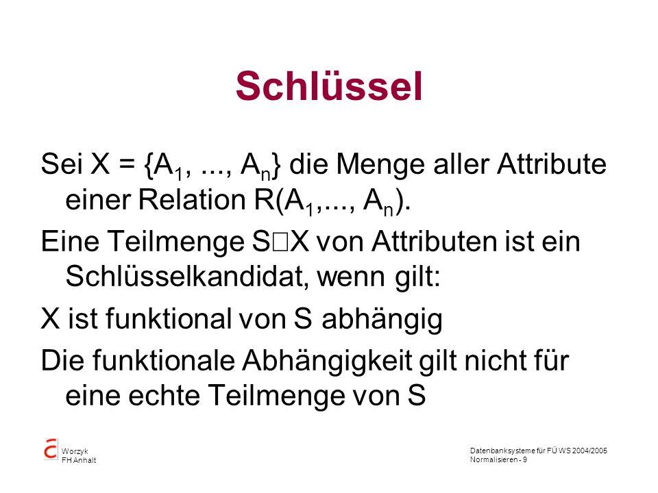 Datenbanksysteme für FÜ WS 2004/2005 Normalisieren - 9 Worzyk FH Anhalt Schlüssel Sei X = {A 1,..., A n } die Menge aller Attribute einer Relation R(A