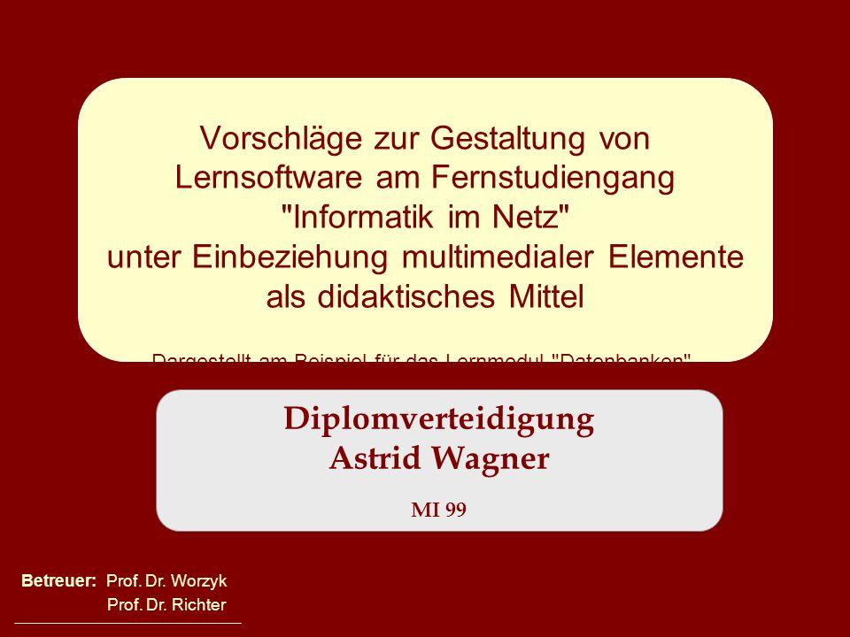 Diplomverteidigung Astrid Wagner MI 99 Vorschläge zur Gestaltung von Lernsoftware am Fernstudiengang Informatik im Netz unter Einbeziehung multimedialer Elemente als didaktisches Mittel Dargestellt am Beispiel für das Lernmodul Datenbanken .