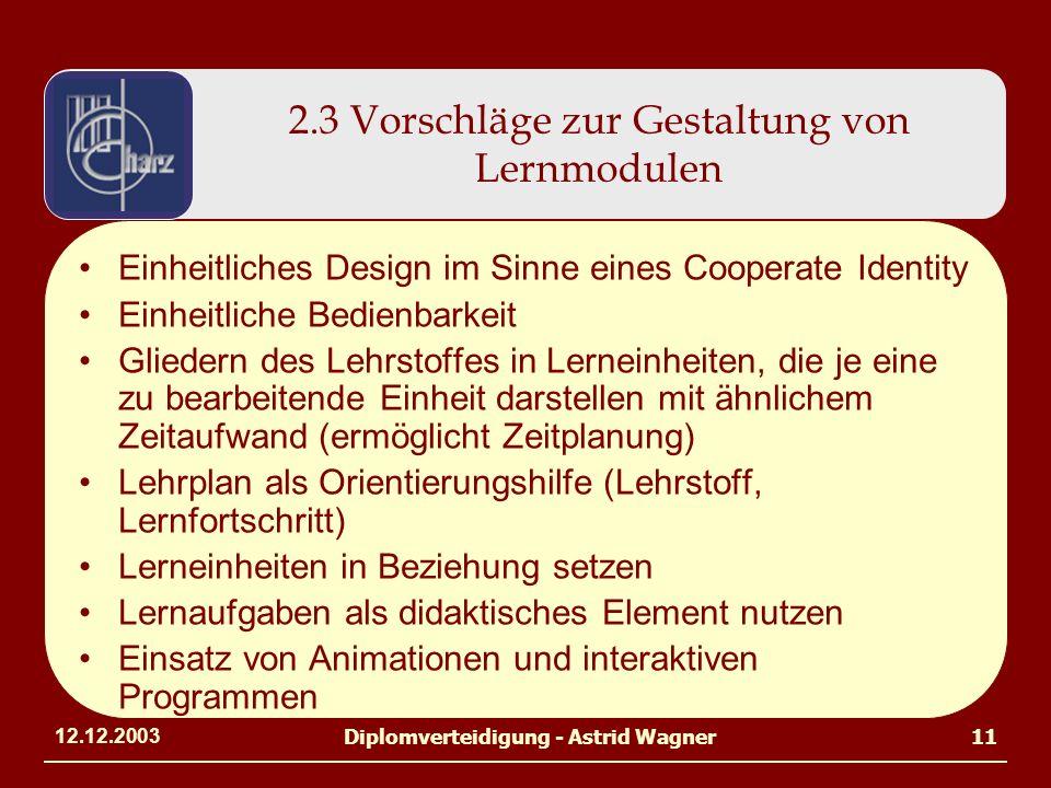 12.12.2003Diplomverteidigung - Astrid Wagner11 2.3 Vorschläge zur Gestaltung von Lernmodulen Einheitliches Design im Sinne eines Cooperate Identity Einheitliche Bedienbarkeit Gliedern des Lehrstoffes in Lerneinheiten, die je eine zu bearbeitende Einheit darstellen mit ähnlichem Zeitaufwand (ermöglicht Zeitplanung) Lehrplan als Orientierungshilfe (Lehrstoff, Lernfortschritt) Lerneinheiten in Beziehung setzen Lernaufgaben als didaktisches Element nutzen Einsatz von Animationen und interaktiven Programmen
