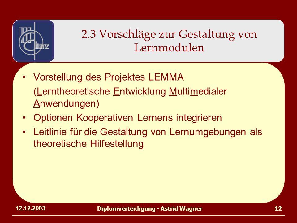 12.12.2003Diplomverteidigung - Astrid Wagner12 2.3 Vorschläge zur Gestaltung von Lernmodulen Vorstellung des Projektes LEMMA (Lerntheoretische Entwicklung Multimedialer Anwendungen) Optionen Kooperativen Lernens integrieren Leitlinie für die Gestaltung von Lernumgebungen als theoretische Hilfestellung