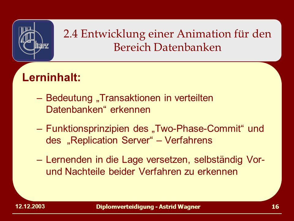 12.12.2003Diplomverteidigung - Astrid Wagner16 2.4 Entwicklung einer Animation für den Bereich Datenbanken Lerninhalt: –Bedeutung Transaktionen in ver