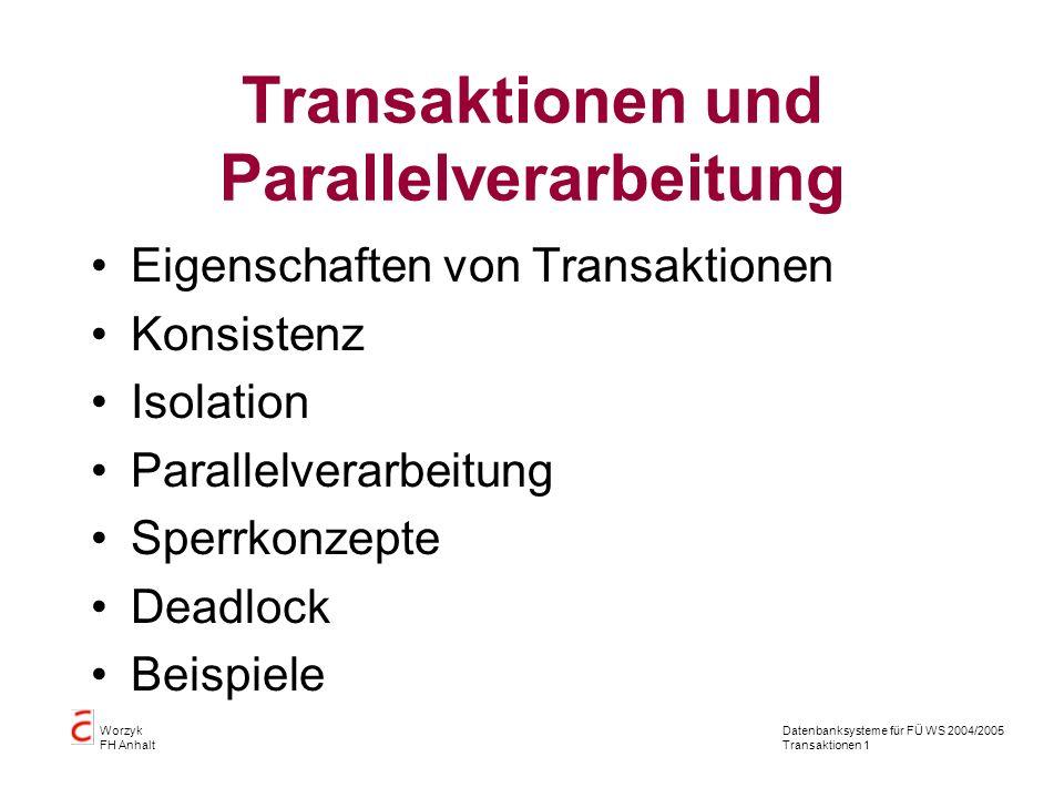 Datenbanksysteme für FÜ WS 2004/2005 Transaktionen 1 Worzyk FH Anhalt Transaktionen und Parallelverarbeitung Eigenschaften von Transaktionen Konsistenz Isolation Parallelverarbeitung Sperrkonzepte Deadlock Beispiele
