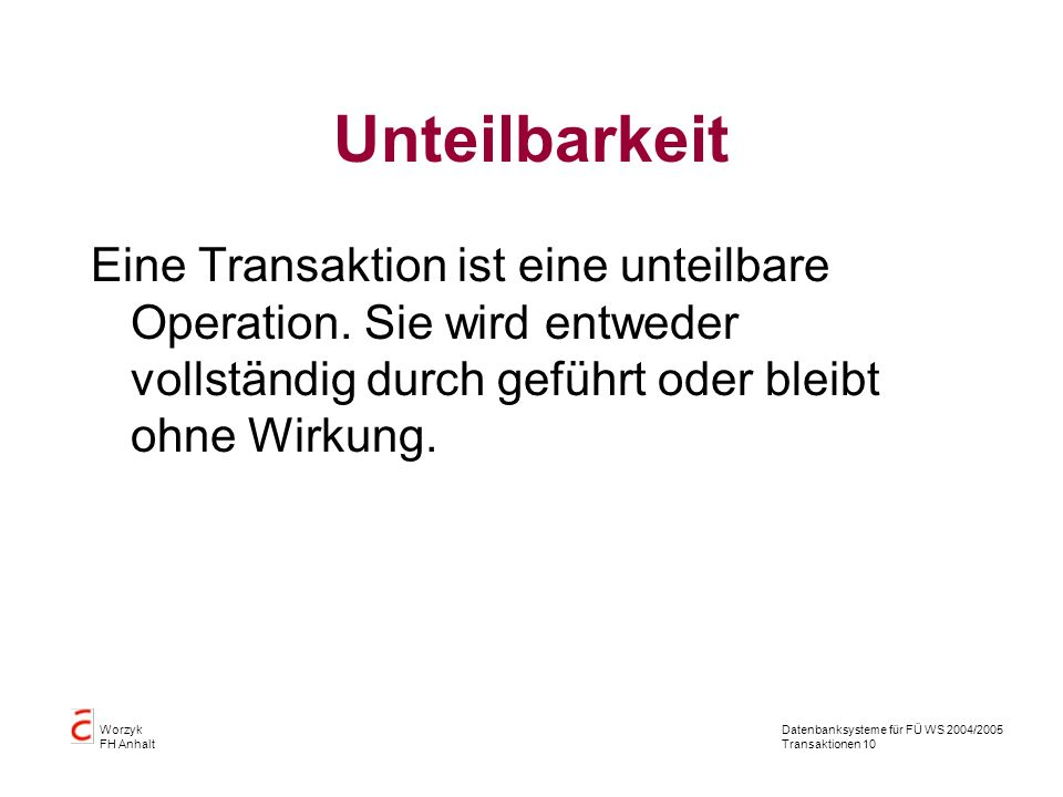 Datenbanksysteme für FÜ WS 2004/2005 Transaktionen 10 Worzyk FH Anhalt Unteilbarkeit Eine Transaktion ist eine unteilbare Operation.