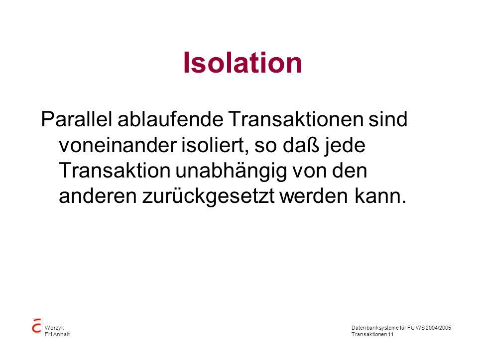 Datenbanksysteme für FÜ WS 2004/2005 Transaktionen 11 Worzyk FH Anhalt Isolation Parallel ablaufende Transaktionen sind voneinander isoliert, so daß jede Transaktion unabhängig von den anderen zurückgesetzt werden kann.