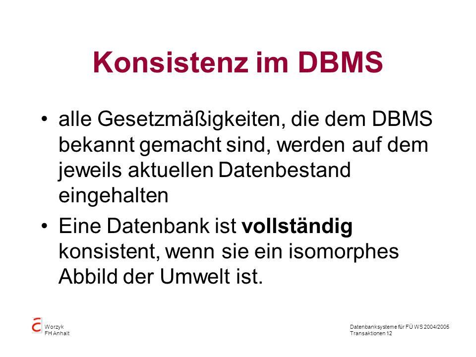 Datenbanksysteme für FÜ WS 2004/2005 Transaktionen 12 Worzyk FH Anhalt Konsistenz im DBMS alle Gesetzmäßigkeiten, die dem DBMS bekannt gemacht sind, werden auf dem jeweils aktuellen Datenbestand eingehalten Eine Datenbank ist vollständig konsistent, wenn sie ein isomorphes Abbild der Umwelt ist.
