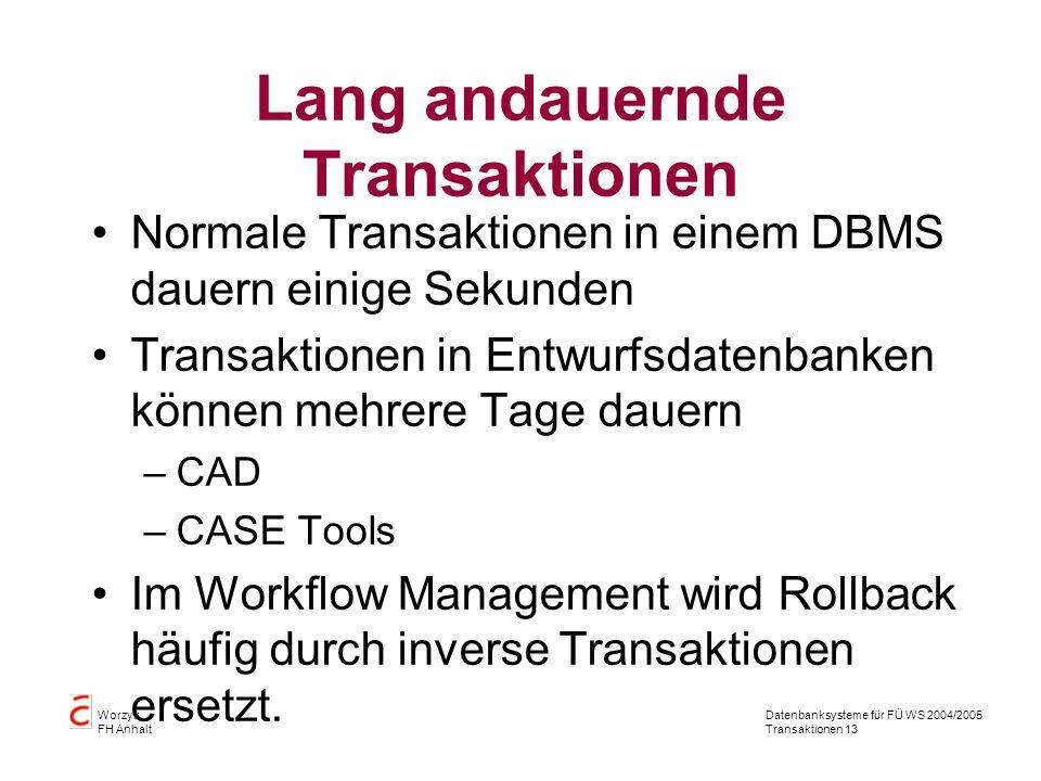 Datenbanksysteme für FÜ WS 2004/2005 Transaktionen 13 Worzyk FH Anhalt Lang andauernde Transaktionen Normale Transaktionen in einem DBMS dauern einige Sekunden Transaktionen in Entwurfsdatenbanken können mehrere Tage dauern –CAD –CASE Tools Im Workflow Management wird Rollback häufig durch inverse Transaktionen ersetzt.