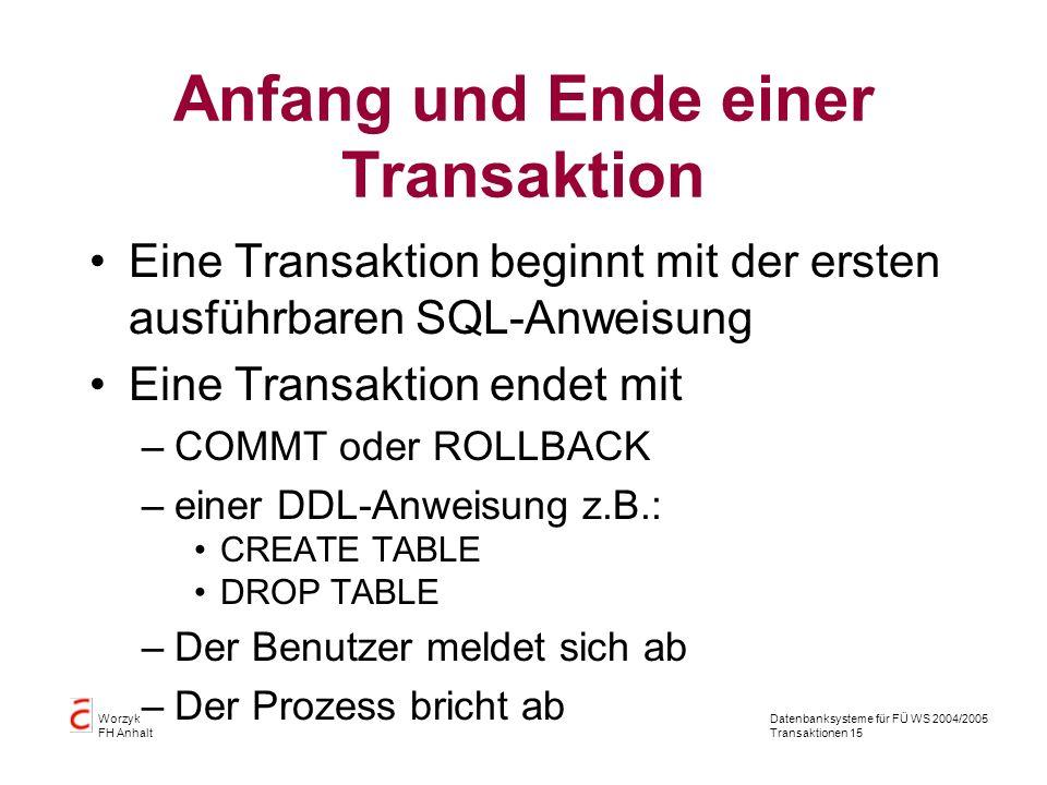 Datenbanksysteme für FÜ WS 2004/2005 Transaktionen 15 Worzyk FH Anhalt Anfang und Ende einer Transaktion Eine Transaktion beginnt mit der ersten ausführbaren SQL-Anweisung Eine Transaktion endet mit –COMMT oder ROLLBACK –einer DDL-Anweisung z.B.: CREATE TABLE DROP TABLE –Der Benutzer meldet sich ab –Der Prozess bricht ab
