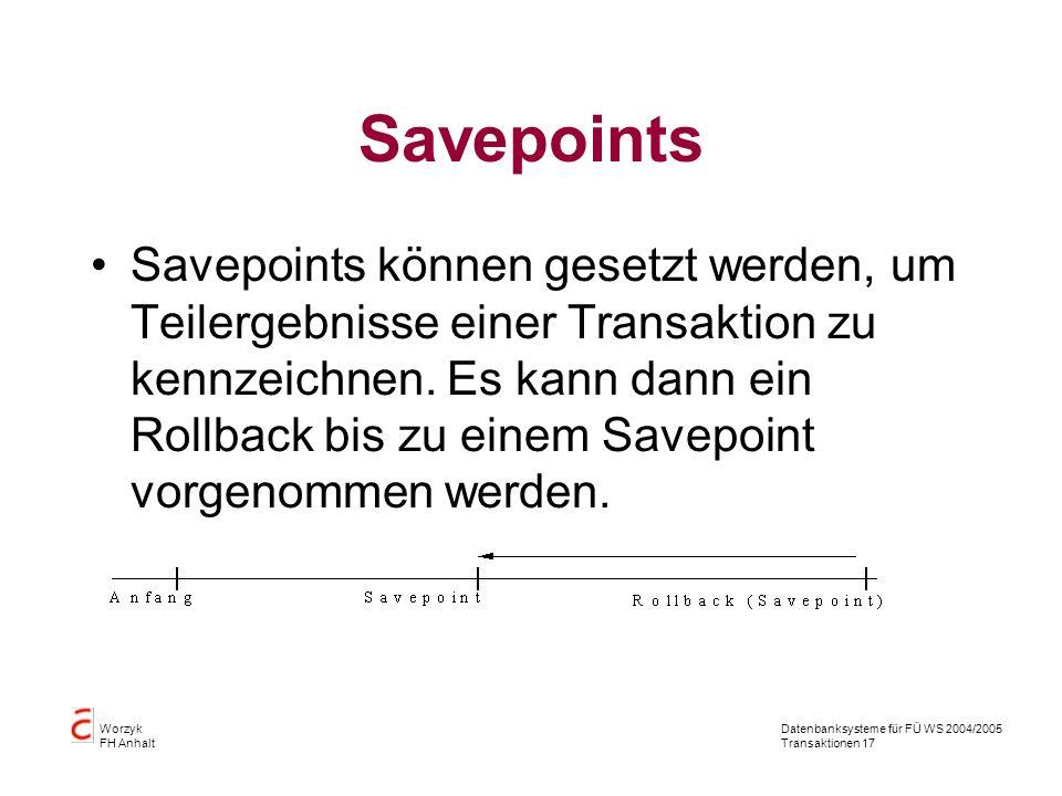 Datenbanksysteme für FÜ WS 2004/2005 Transaktionen 17 Worzyk FH Anhalt Savepoints Savepoints können gesetzt werden, um Teilergebnisse einer Transaktion zu kennzeichnen.