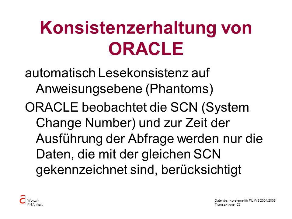 Datenbanksysteme für FÜ WS 2004/2005 Transaktionen 28 Worzyk FH Anhalt Konsistenzerhaltung von ORACLE automatisch Lesekonsistenz auf Anweisungsebene (Phantoms) ORACLE beobachtet die SCN (System Change Number) und zur Zeit der Ausführung der Abfrage werden nur die Daten, die mit der gleichen SCN gekennzeichnet sind, berücksichtigt