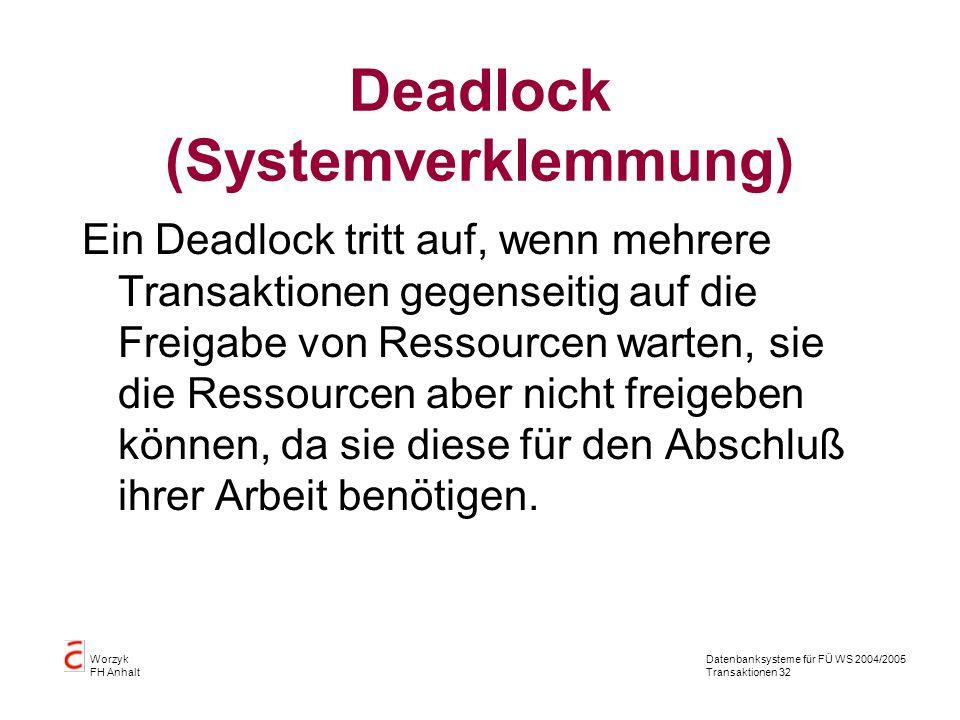 Datenbanksysteme für FÜ WS 2004/2005 Transaktionen 32 Worzyk FH Anhalt Deadlock (Systemverklemmung) Ein Deadlock tritt auf, wenn mehrere Transaktionen gegenseitig auf die Freigabe von Ressourcen warten, sie die Ressourcen aber nicht freigeben können, da sie diese für den Abschluß ihrer Arbeit benötigen.