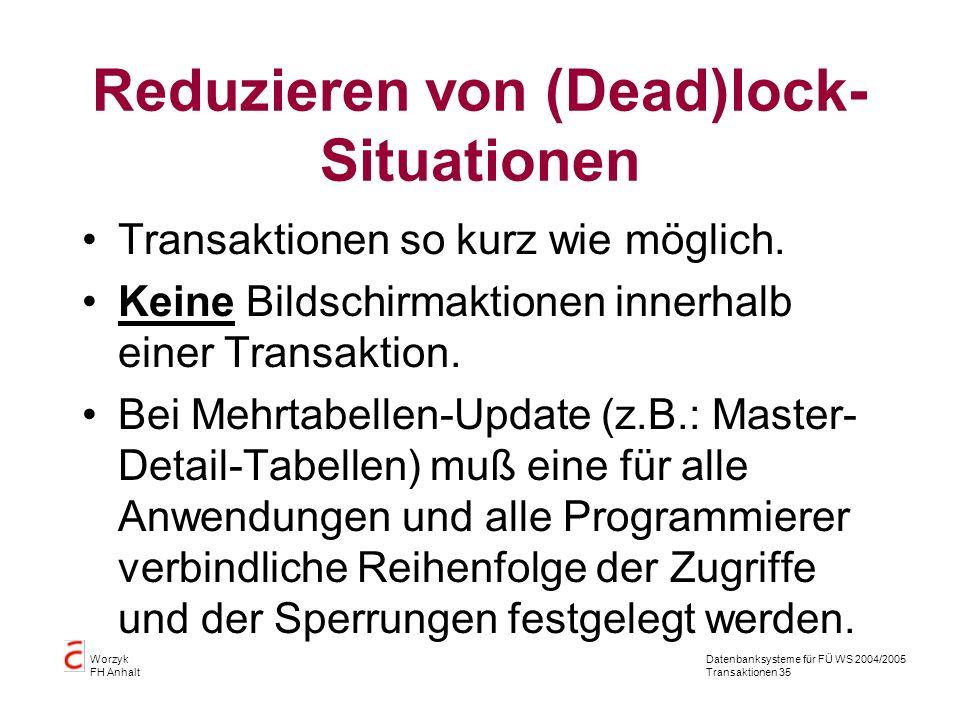 Datenbanksysteme für FÜ WS 2004/2005 Transaktionen 35 Worzyk FH Anhalt Reduzieren von (Dead)lock- Situationen Transaktionen so kurz wie möglich.
