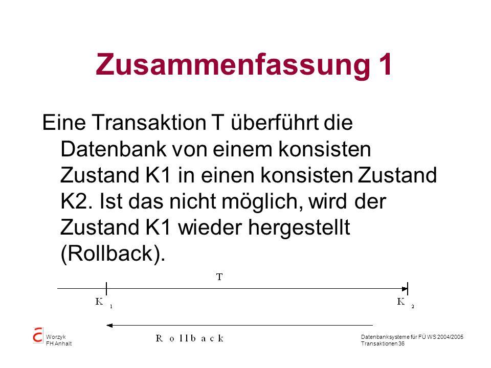 Datenbanksysteme für FÜ WS 2004/2005 Transaktionen 36 Worzyk FH Anhalt Zusammenfassung 1 Eine Transaktion T überführt die Datenbank von einem konsisten Zustand K1 in einen konsisten Zustand K2.
