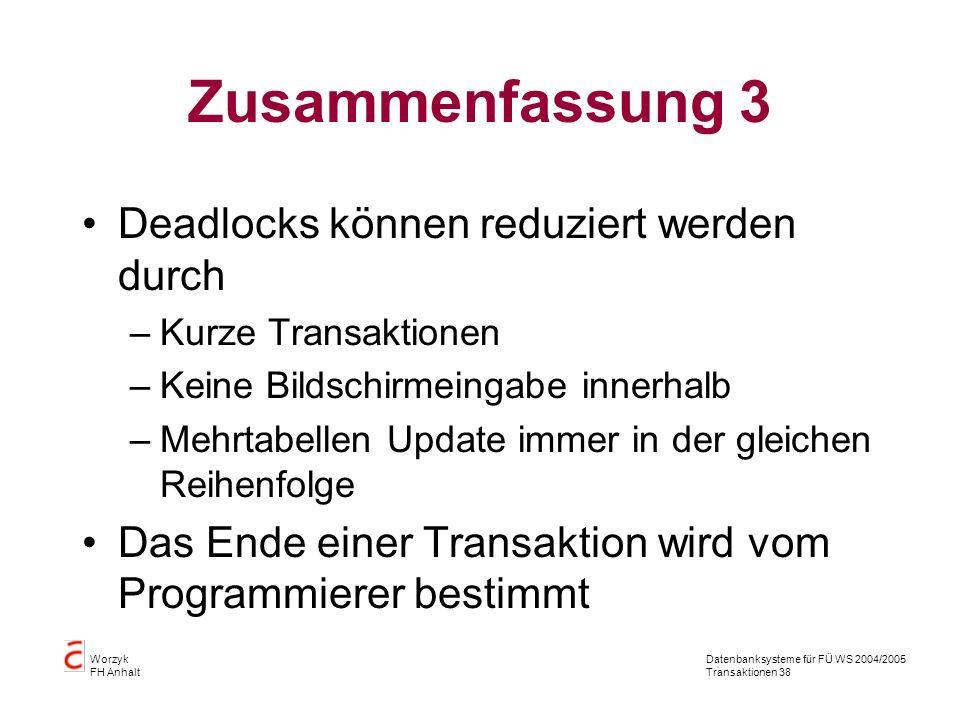 Datenbanksysteme für FÜ WS 2004/2005 Transaktionen 38 Worzyk FH Anhalt Zusammenfassung 3 Deadlocks können reduziert werden durch –Kurze Transaktionen –Keine Bildschirmeingabe innerhalb –Mehrtabellen Update immer in der gleichen Reihenfolge Das Ende einer Transaktion wird vom Programmierer bestimmt